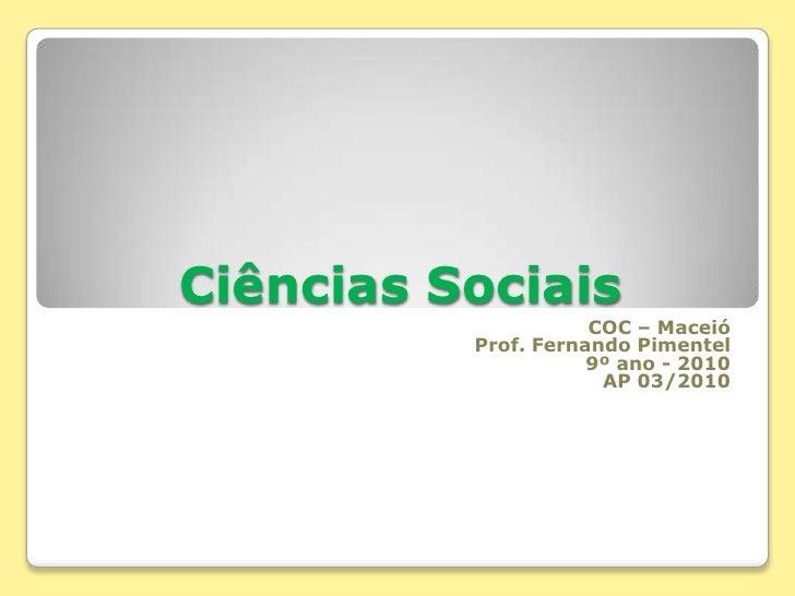 Ciências Sociais<br />COC – Maceió<br />Prof. Fernando Pimentel<br />9º ano - 2010<br />AP 03/2010<br />