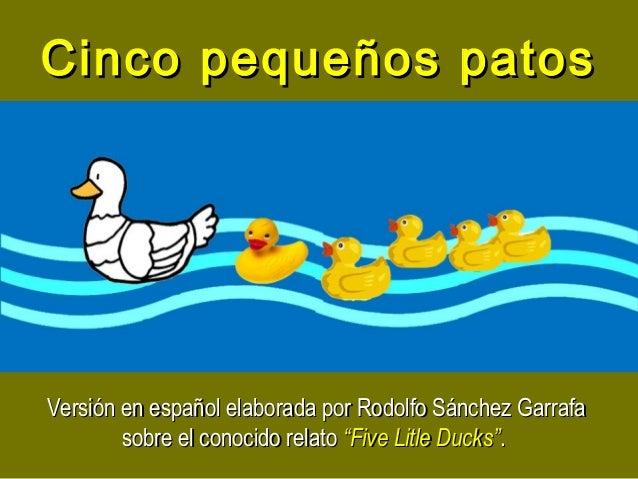 Cinco pequeños patosCinco pequeños patos Versión en español elaborada por Rodolfo Sánchez GarrafaVersión en español elabor...
