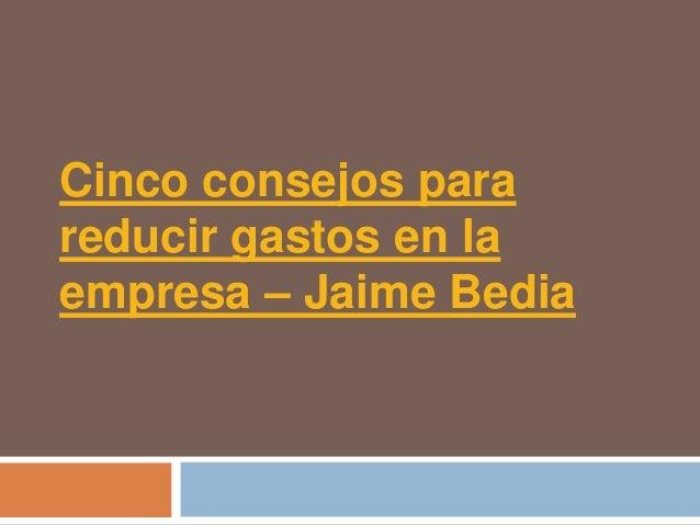 Cinco consejos parareducir gastos en laempresa – Jaime Bedia