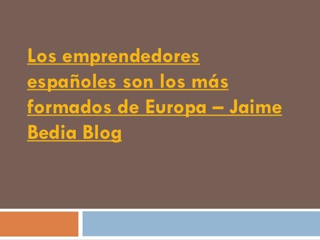 Los emprendedoresespañoles son los másformados de Europa – JaimeBedia Blog
