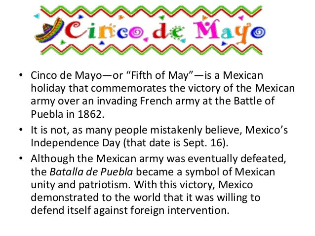 an introduction to the history of the cinco de mayo Cinco de mayo (pronounced [ˈsiŋko ðe ˈmaʝo] in latin america, spanish for fifth of may) is an annual celebration held on may 5 the date is observed to commemorate the mexican army 's unlikely victory over the french empire at the battle of puebla , on may 5, 1862, under the leadership of general ignacio zaragoza.