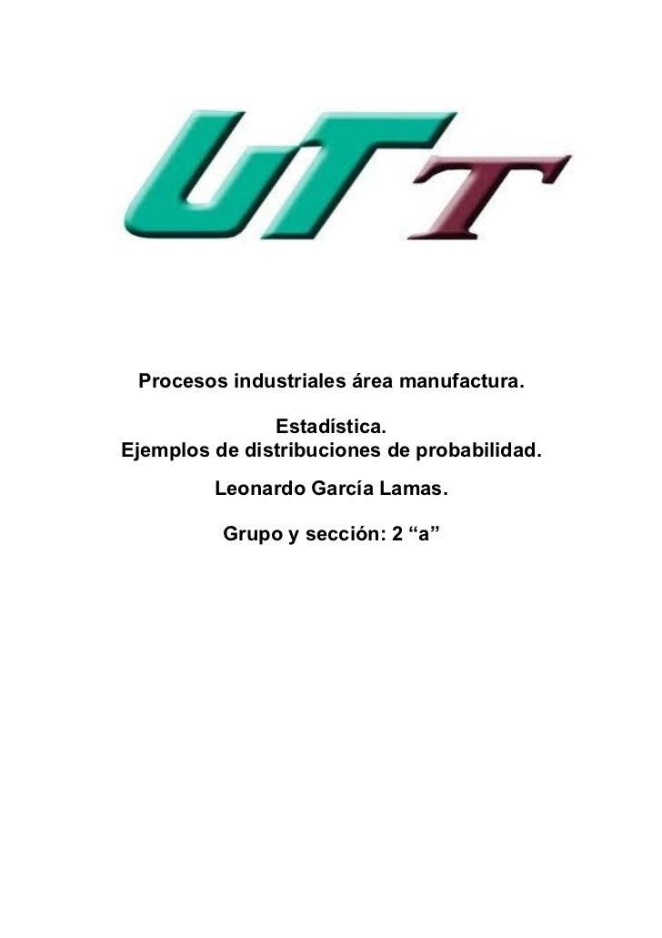 Procesos industriales área manufactura.               Estadística.Ejemplos de distribuciones de probabilidad.         Leon...