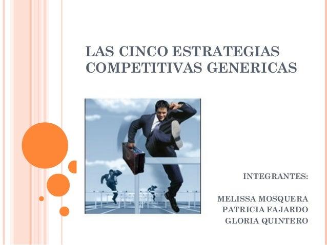 LAS CINCO ESTRATEGIASCOMPETITIVAS GENERICAS                 INTEGRANTES:             MELISSA MOSQUERA              PATRICI...