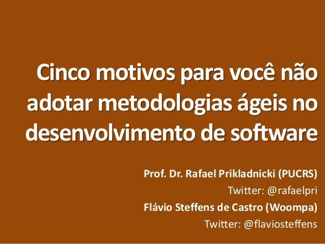 Cinco motivos para você não adotar metodologias ágeis no desenvolvimento de software Prof. Dr. Rafael Prikladnicki (PUCRS)...