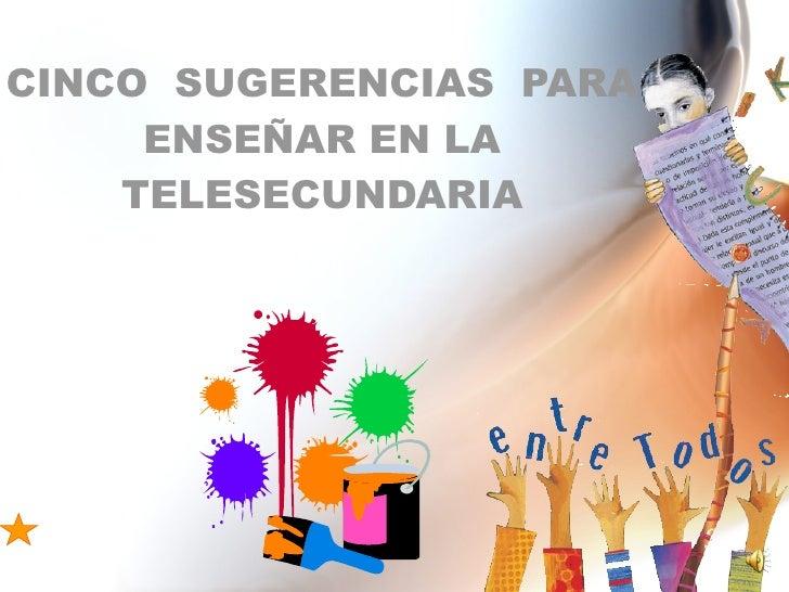 CINCO  SUGERENCIAS  PARA ENSEÑAR EN LA TELESECUNDARIA