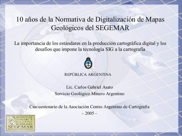 10 años de la Normativa de Digitalización de Mapas Geológicos del SEGEMAR La importancia de los estándares en la producció...