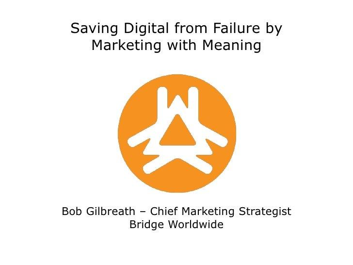 Saving Digital from Failure byMarketing with MeaningBob Gilbreath – Chief Marketing StrategistBridge Worldwide<br />