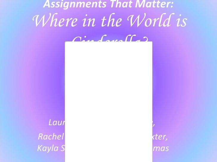 Assignments That Matter: Where in the World is Cinderella? Laura Dossett, Kelsey Little,  Rachel Miller, Aleisha Poindexte...