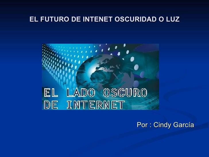 EL FUTURO DE INTENET OSCURIDAD O LUZ <ul><li>Por : Cindy García   </li></ul>