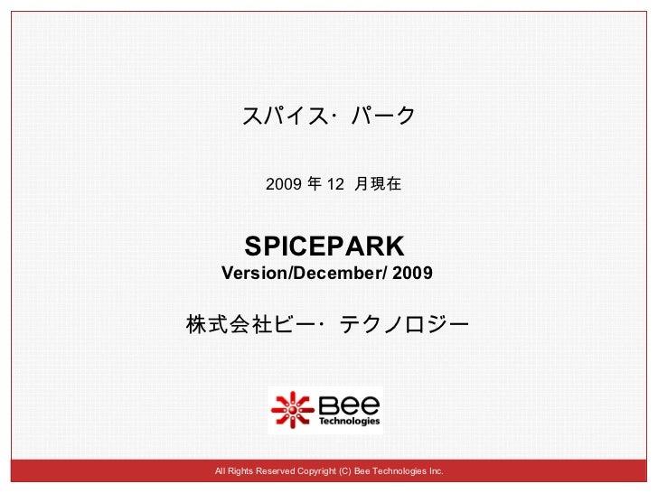 All Rights Reserved Copyright (C) Bee Technologies Inc. スパイス・パーク 2009 年 12  月現在 株式会社ビー・テクノロジー SPICEPARK   Version/December...