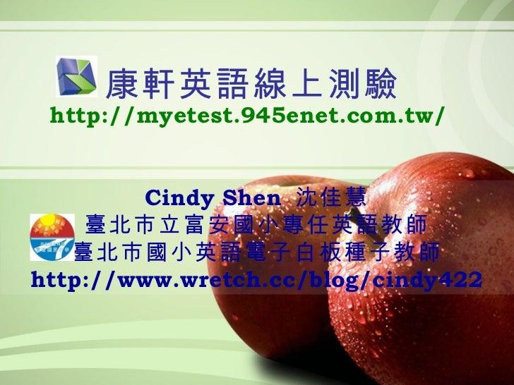 康軒英語線上測驗 http://myetest.945enet.com.tw/ Cindy Shen  沈佳慧 臺北市立富安國小專任英語教師 臺北市國小英語電子白板種子教師 http://www.wretch.cc/blog/cindy422