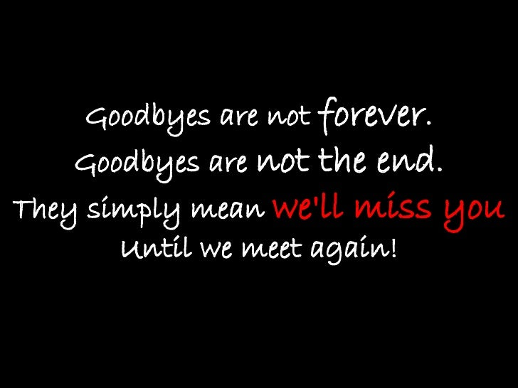 Goodbyes are not  forever . Goodbyes are  not the end . They simply mean  we'll miss you Until we meet again!