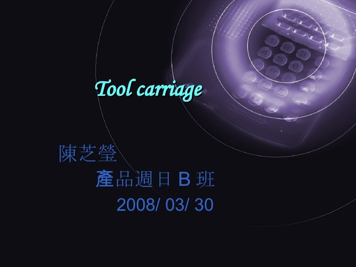 Tool carriage 陳芝瑩 產品週日 B 班 2008/ 03/ 30