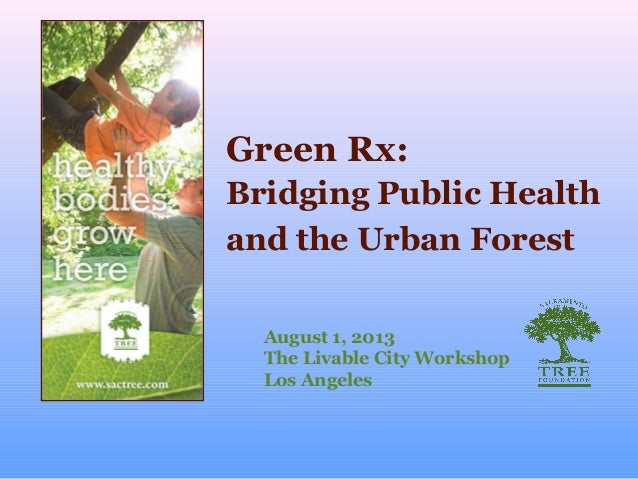 Green Rx: August 1, 2013 The Livable City Workshop Los Angeles Bridging Public Health and the Urban Forest