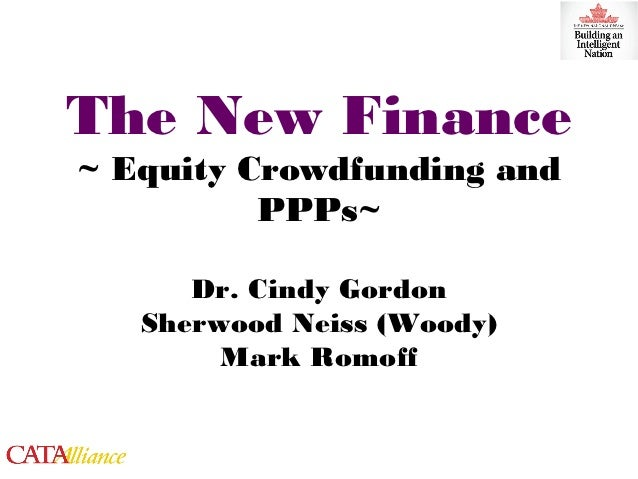 The New Finance~ Equity Crowdfunding and          PPPs~      Dr. Cindy Gordon   Sherwood Neiss (Woody)        Mark Romoff