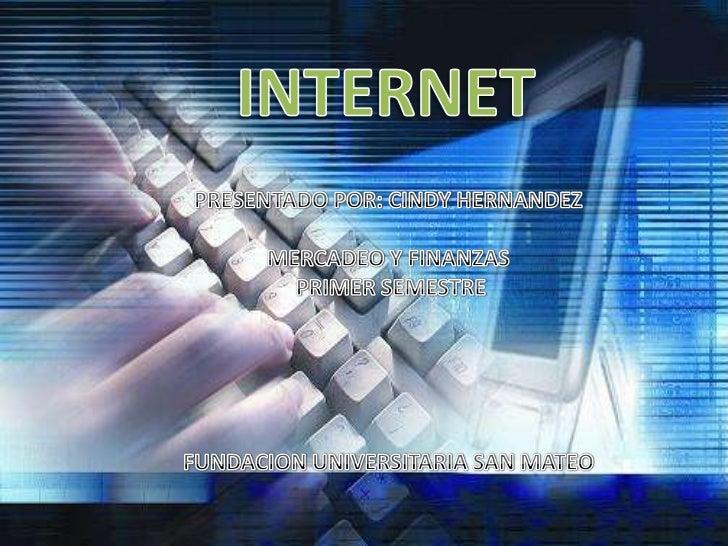 INTERNET<br />PRESENTADO POR: CINDY HERNANDEZ<br />MERCADEO Y FINANZAS<br /> PRIMER SEMESTRE<br />FUNDACION UNIVERSITARIA ...