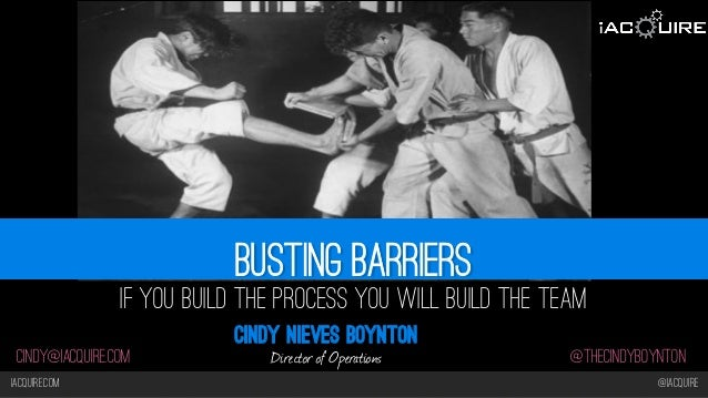 Iacquire.com @iacquire @thecindyboyntoncindy@iacquire.com Busting barriers If you Build the Process you will Build the Tea...