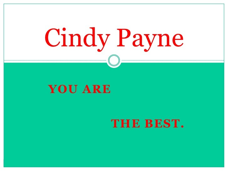 You Are<br />Cindy Payne<br />The Best.<br />
