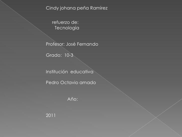 Cindy johana peña Ramírez<br />     refuerzo de:<br />       Tecnología<br />Profesor: José Fernando<br />Grado:  10-3<br ...
