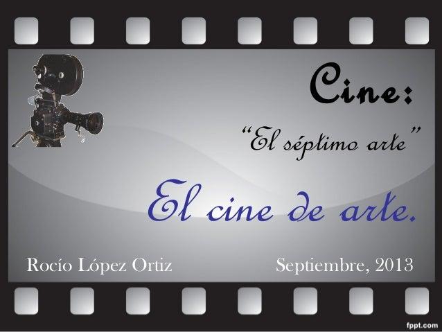 """Cine: """"El séptimo arte"""" El cine de arte. Rocío López Ortiz Septiembre, 2013"""
