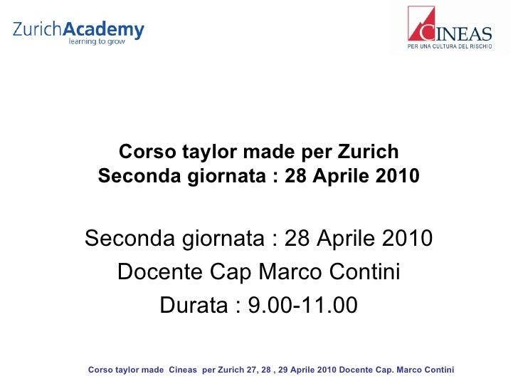 Corso taylor made per Zurich Seconda giornata : 28 Aprile 2010 Seconda giornata : 28 Aprile 2010 Docente Cap Marco Contini...