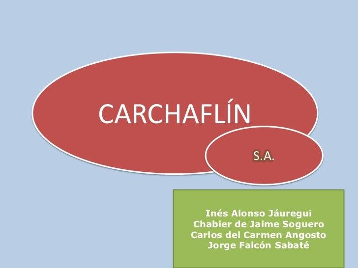 CARCHAFLÍN<br />S.A.<br />Inés Alonso Jáuregui<br />Chabier de Jaime Soguero<br />Carlos del Carmen Angosto<br />Jorge Fal...