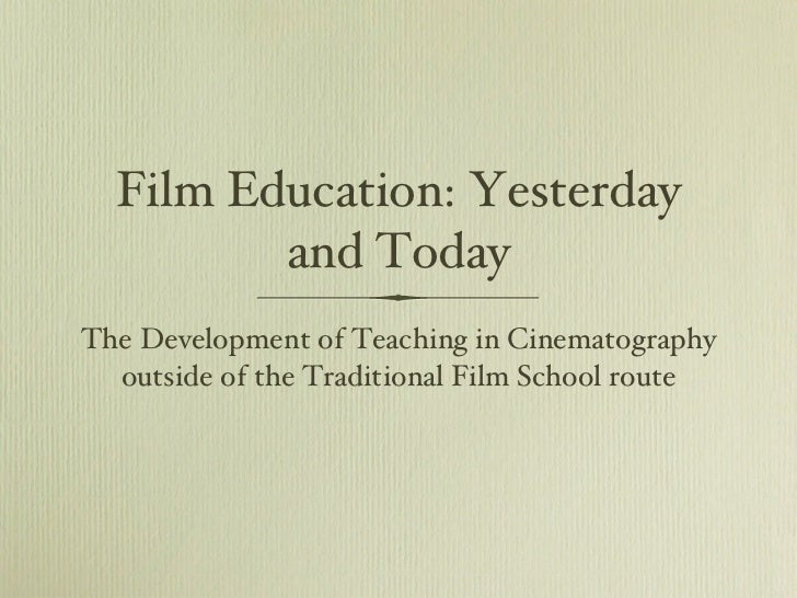 Film Education: Yesterday and Today <ul><li>The Development of Teaching in Cinematography outside of the Traditional Film ...