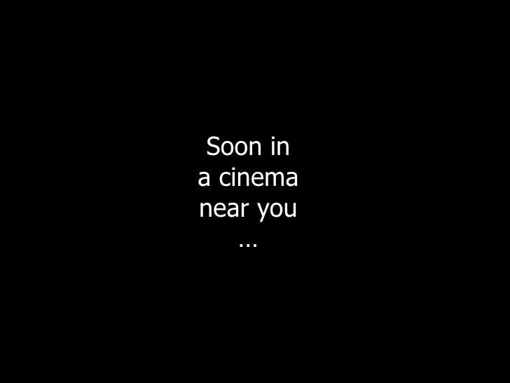 Soon in a cinema near you     …
