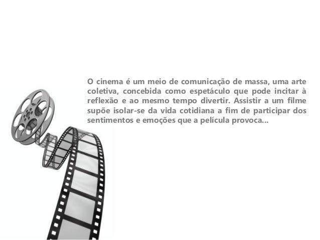 O cinema é um meio de comunicação de massa, uma artecoletiva, concebida como espetáculo que pode incitar àreflexão e ao me...