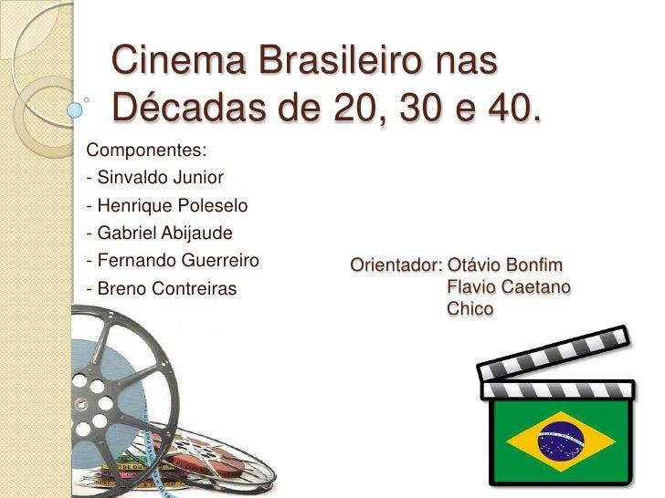 Cinema Brasileiro nas  Décadas de 20, 30 e 40.Componentes:- Sinvaldo Junior- Henrique Poleselo- Gabriel Abijaude- Fernando...