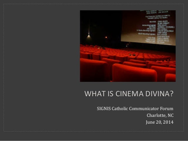 SIGNIS	   Catholic	   Communicator	   Forum	    Charlotte,	   NC	    June	   20,	   2014	    WHAT	   IS	   CINEMA	   DIVIN...