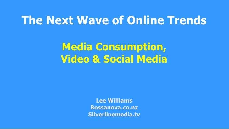The Next Wave of Online TrendsMedia Consumption, Video &Social MediaLee WilliamsBossanova.co.nzSilverlinemedia.tv<br />