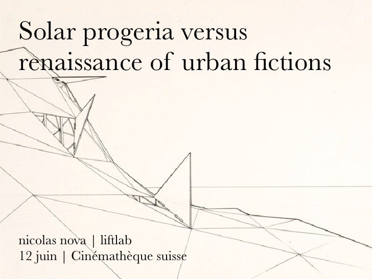 Solar progeria versus renaissance of urban fictions     nicolas nova | liftlab 12 juin | Cinémathèque suisse