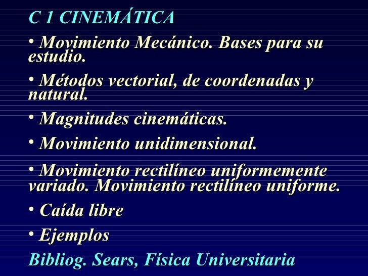 C 1 CINEMÁTICA• Movimiento Mecánico. Bases para suestudio.• Métodos vectorial, de coordenadas ynatural.• Magnitudes cinemá...