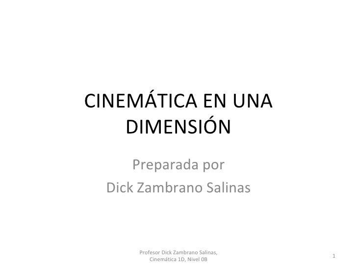 CINEMÁTICA EN UNA DIMENSIÓN Preparada por Dick Zambrano Salinas Profesor Dick Zambrano Salinas, Cinemática 1D, Nivel 0B