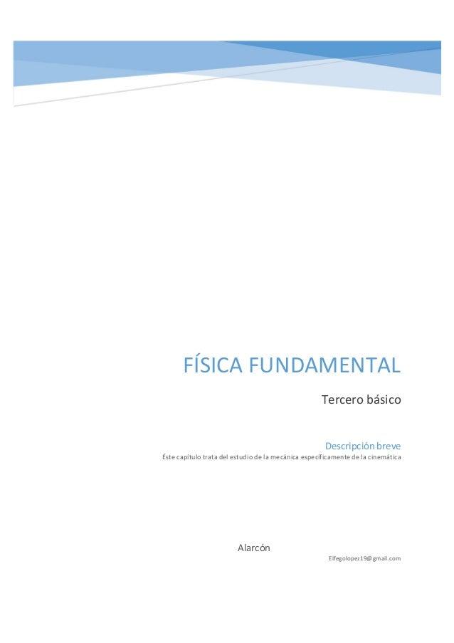 FÍSICA FUNDAMENTAL Tercero básico Alarcón Elfegolopez19@gmail.com Descripción breve Éste capítulo trata del estudio de la ...