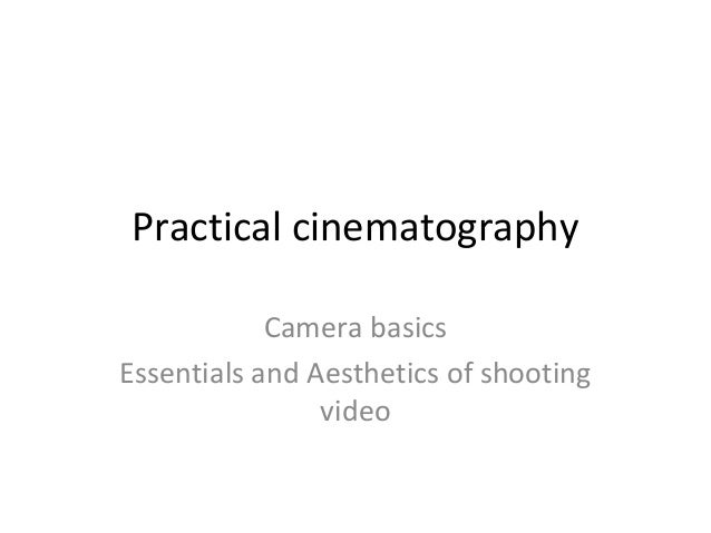 Practical cinematography Camera basics Essentials and Aesthetics of shooting video