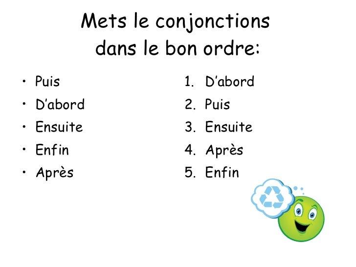 Mets le conjonctions  dans le bon ordre: <ul><li>Puis </li></ul><ul><li>D'abord </li></ul><ul><li>Ensuite </li></ul><ul><l...