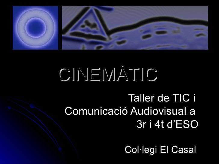 CINEMÀTIC Taller de TIC i  Comunicació Audiovisual a  3r i 4t d'ESO Col·legi El Casal