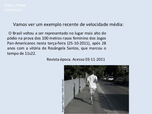 Física, 1º Ano Cinemática  Vamos ver um exemplo recente de velocidade média:  Imagem: Fengalon / Public Domain.  O Brasil ...