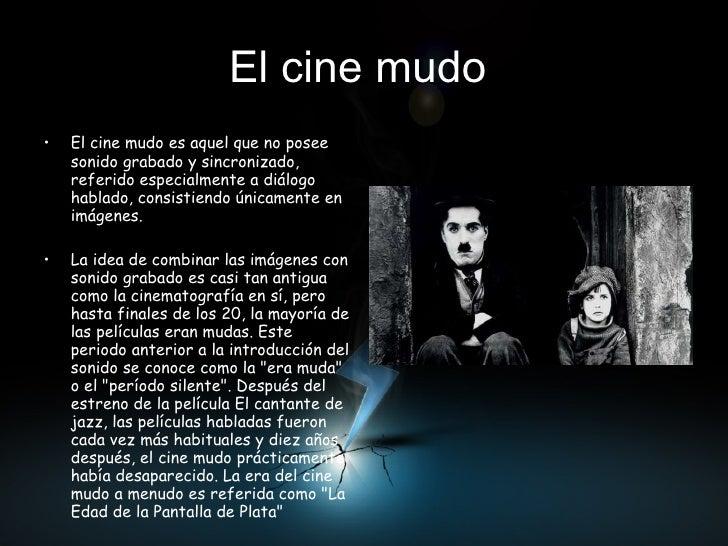 El cine mudo   <ul><li>El cine mudo es aquel que no posee sonido grabado y sincronizado, referido especialmente a diálogo ...