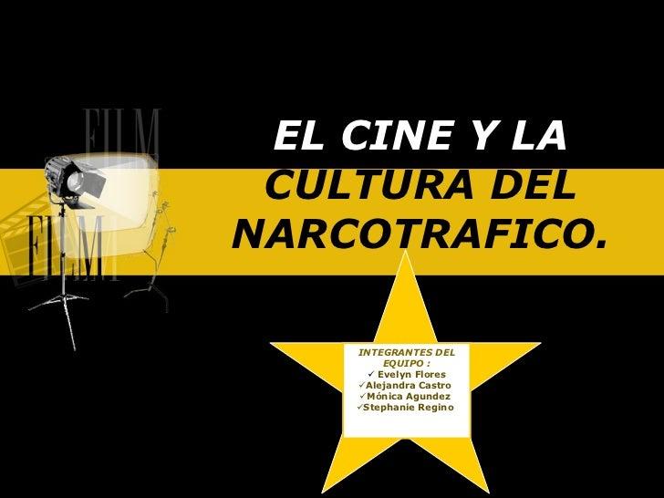 EL CINE Y LA  CULTURA DEL NARCOTRAFICO. <ul><li>INTEGRANTES DEL EQUIPO : </li></ul><ul><li>Evelyn Flores </li></ul><ul><li...