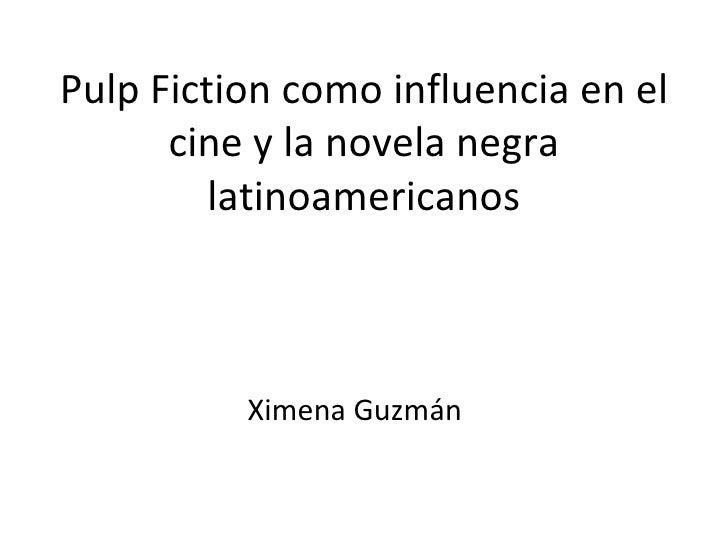 Pulp Fiction como influencia en el      cine y la novela negra         latinoamericanos          Ximena Guzmán