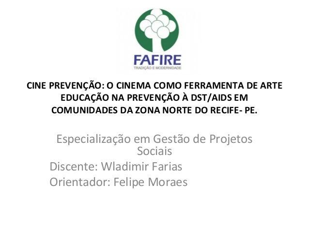 CINE PREVENÇÃO: O CINEMA COMO FERRAMENTA DE ARTE EDUCAÇÃO NA PREVENÇÃO À DST/AIDS EM COMUNIDADES DA ZONA NORTE DO RECIFE- ...