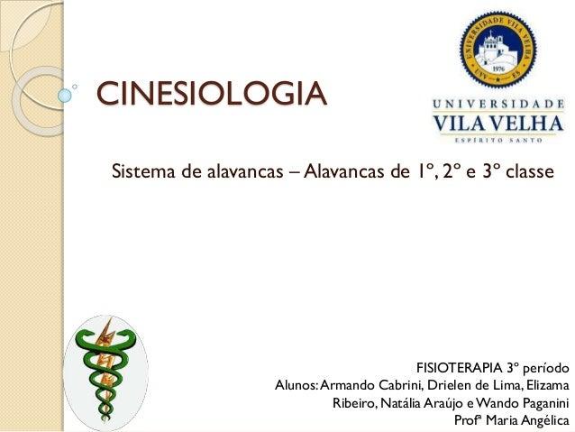 CINESIOLOGIA Sistema de alavancas – Alavancas de 1º, 2º e 3º classe FISIOTERAPIA 3º período Alunos:Armando Cabrini, Driele...