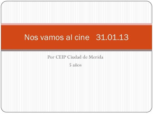 Nos vamos al cine 31.01.13     Por CEIP Ciudad de Merida               5 años