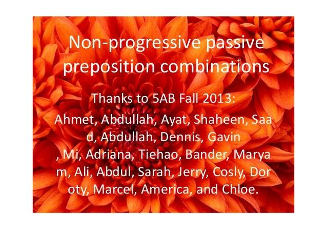Non-progressive passive preposition combinations Thanks to 5AB Fall 2013: Ahmet, Abdullah, Ayat, Shaheen, Saa d, Abdullah,...