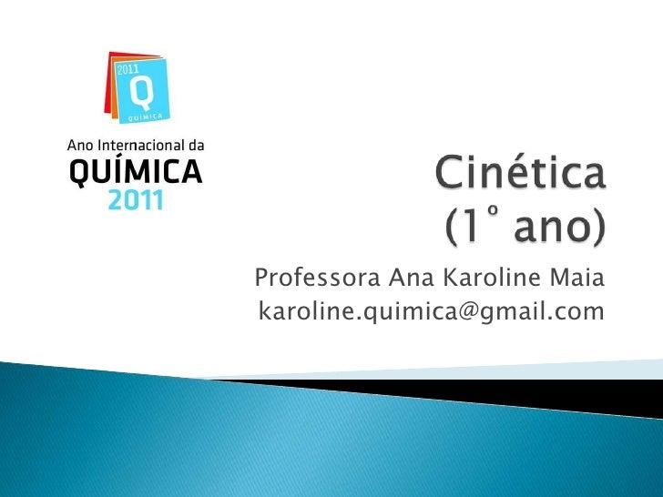 Cinética(1º ano)<br />Professora Ana Karoline Maia<br />karoline.quimica@gmail.com<br />