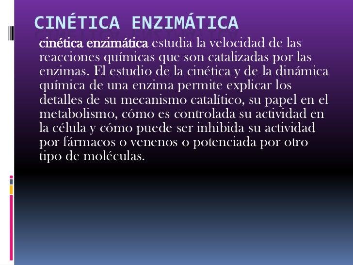 Cinética enzimática<br />cinética enzimática estudia la velocidad de las reacciones químicas que son catalizadas por las e...