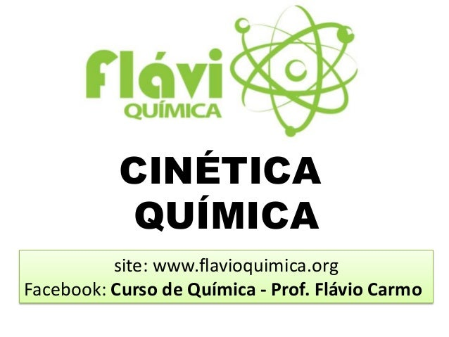 CINÉTICA           QUÍMICA          site: www.flavioquimica.orgFacebook: Curso de Química - Prof. Flávio Carmo